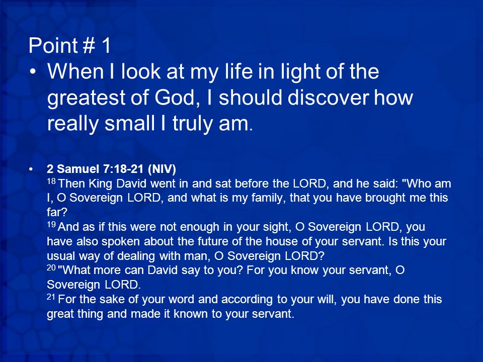 Point # 1 When I look at my life in light of the greatest of God, I should discover how really small I truly am.