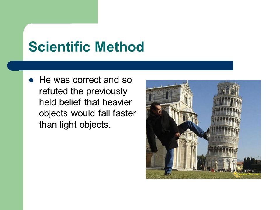 Scientific Method He was correct and so refuted the previously held belief that heavier objects would fall faster than light objects.