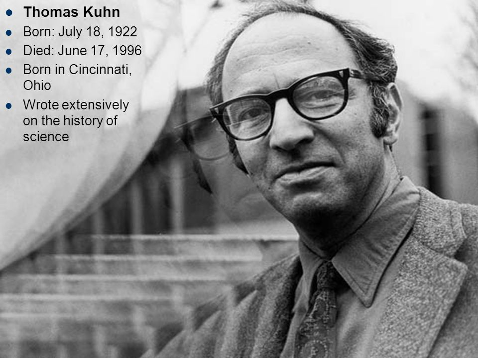 Thomas Kuhn Born: July 18, 1922 Died: June 17, 1996