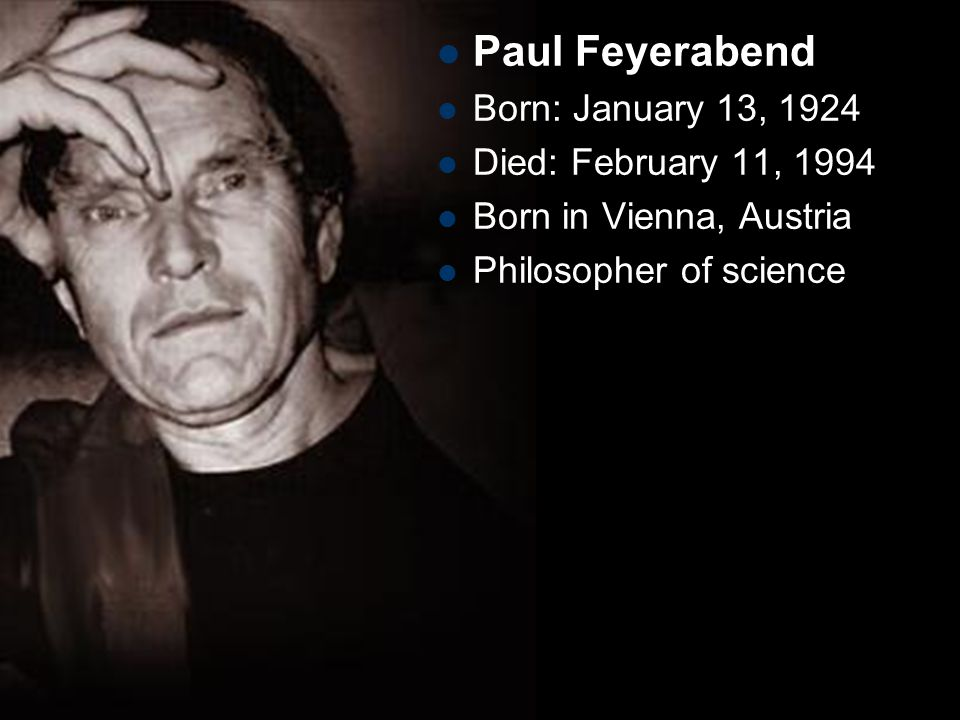 Paul Feyerabend Born: January 13, 1924 Died: February 11, 1994