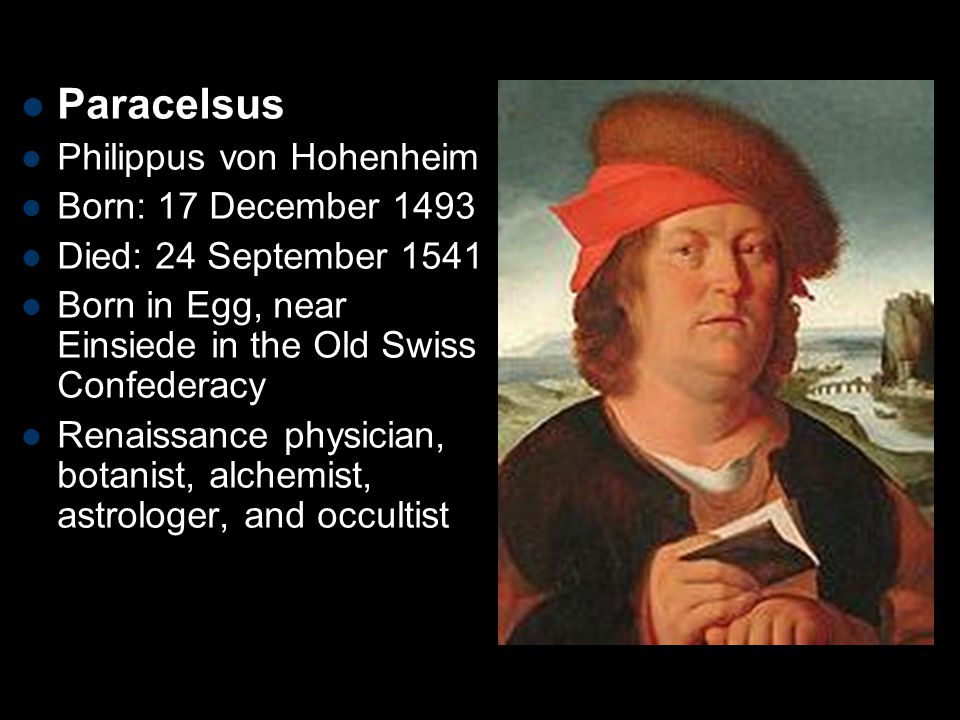 Paracelsus Philippus von Hohenheim Born: 17 December 1493