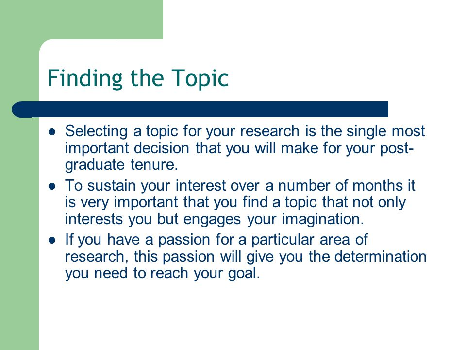 Finding the Topic Selecting a topic for your research is the single most important decision that you will make for your post-graduate tenure.