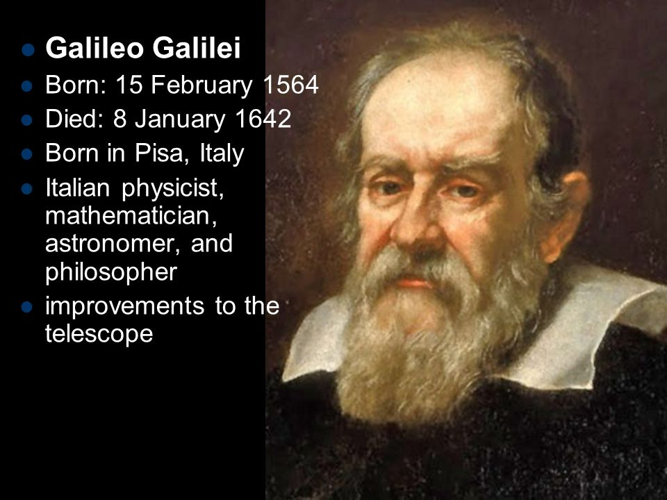 Galileo Galilei Born: 15 February 1564 Died: 8 January 1642