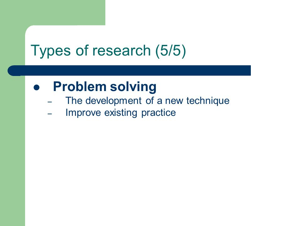 Types of research (5/5) Problem solving