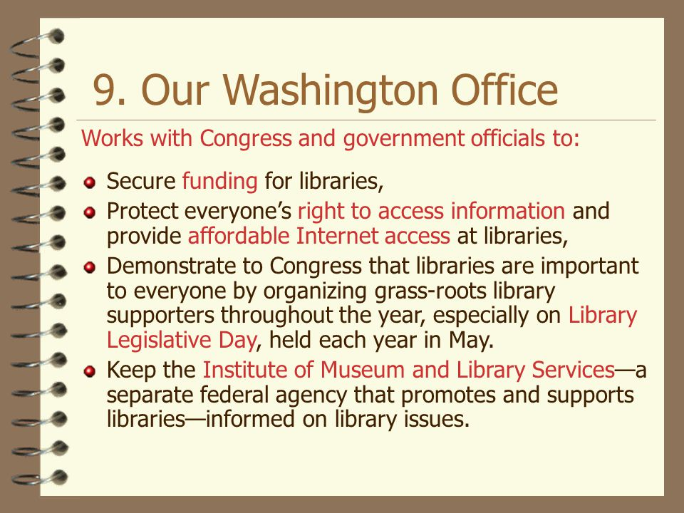 9. Our Washington Office Works with Congress and government officials to: Secure funding for libraries,