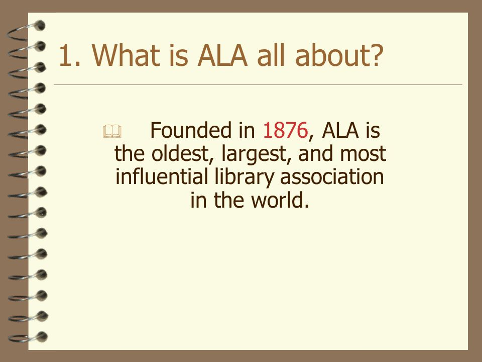 1. What is ALA all about Founded in 1876, ALA is the oldest, largest, and most influential library association in the world.