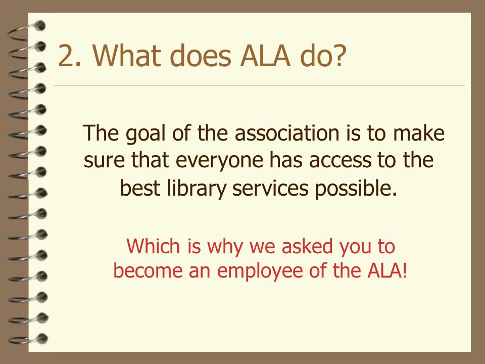 2. What does ALA do The goal of the association is to make sure that everyone has access to the best library services possible.