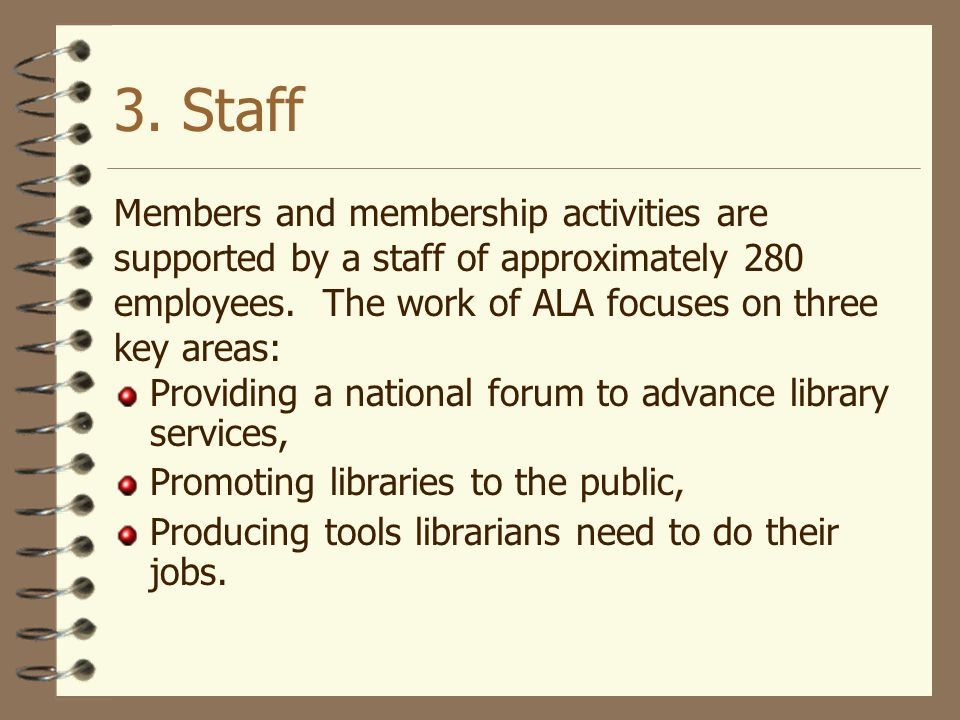 3. Staff Members and membership activities are supported by a staff of approximately 280 employees. The work of ALA focuses on three key areas:
