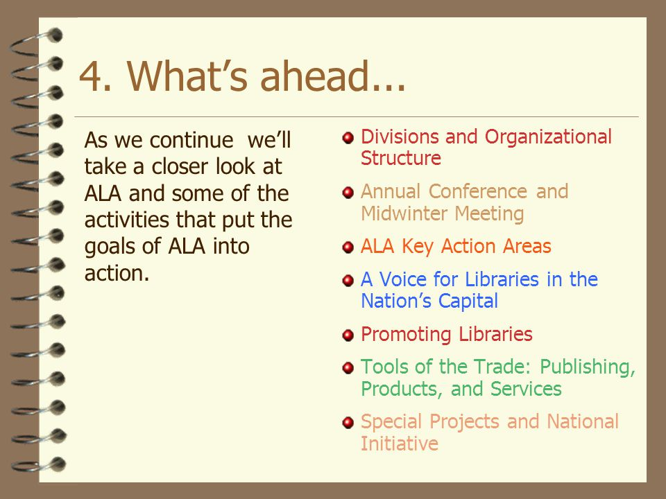 4. What's ahead... As we continue we'll take a closer look at ALA and some of the activities that put the goals of ALA into action.