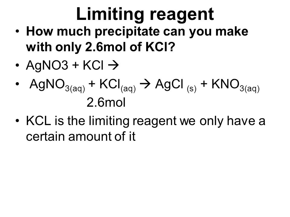 Limiting reagent How much precipitate can you make with only 2.6mol of KCl AgNO3 + KCl  AgNO3(aq) + KCl(aq)  AgCl (s) + KNO3(aq)