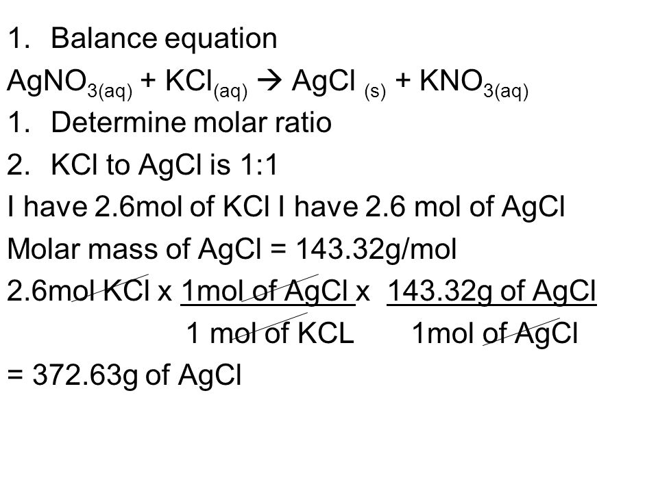 Balance equation AgNO3(aq) + KCl(aq)  AgCl (s) + KNO3(aq) Determine molar ratio. KCl to AgCl is 1:1.