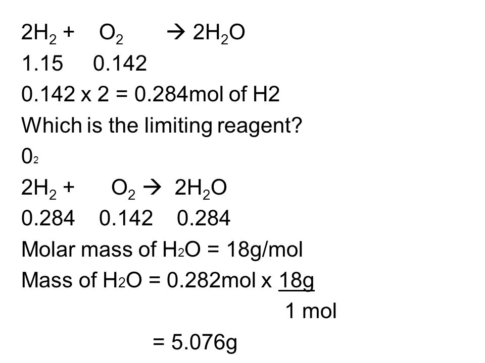 2H2 + O2  2H2O 1.15 0.142 0.142 x 2 = 0.284mol of H2 Which is the limiting reagent.