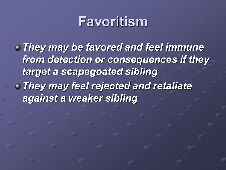 Favoritism They may be favored and feel immune from detection or consequences if they target a scapegoated sibling.