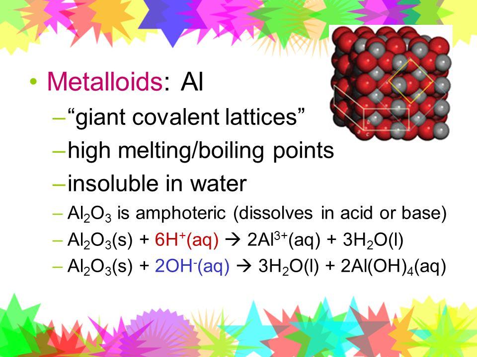 Metalloids: Al giant covalent lattices high melting/boiling points