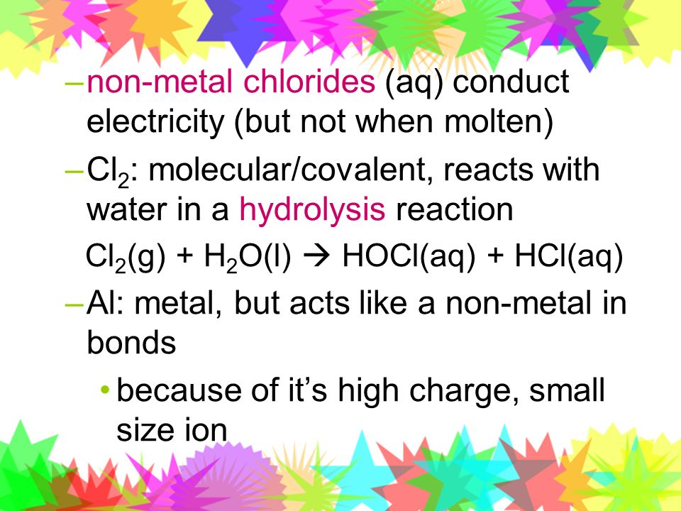 non-metal chlorides (aq) conduct electricity (but not when molten)