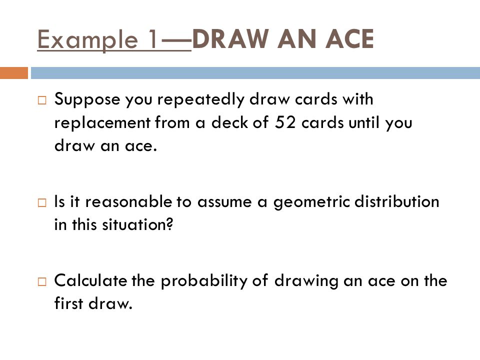 Example 1—DRAW AN ACE Suppose you repeatedly draw cards with replacement from a deck of 52 cards until you draw an ace.