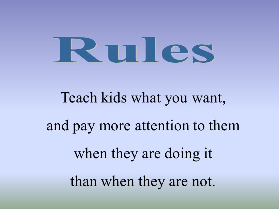Teach kids what you want, and pay more attention to them