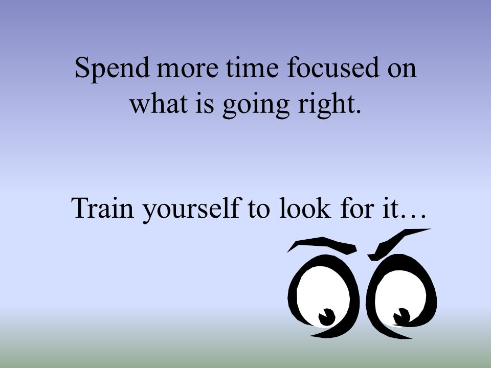 Spend more time focused on what is going right.