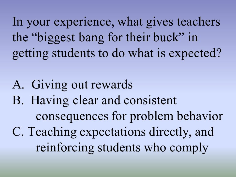 In your experience, what gives teachers the biggest bang for their buck in getting students to do what is expected.