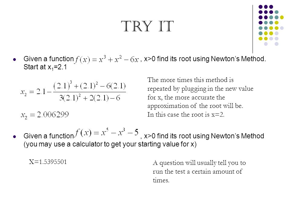 Try It Given a function , x>0 find its root using Newton's Method. Start at x1=2.1.