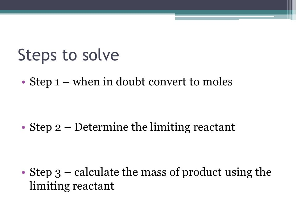 Steps to solve Step 1 – when in doubt convert to moles