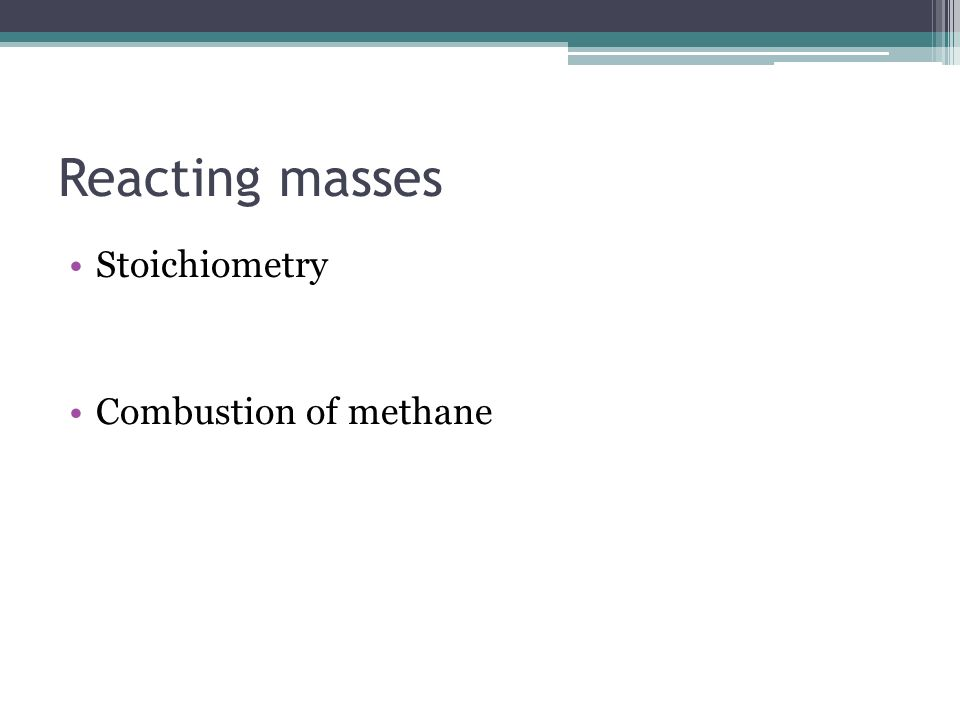 Reacting masses Stoichiometry Combustion of methane