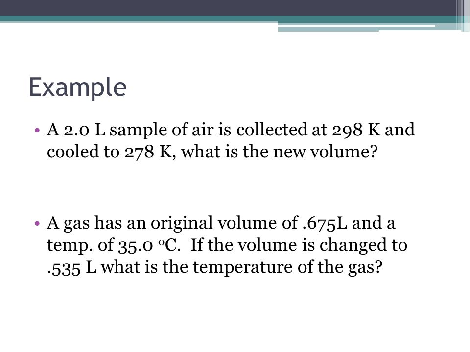 Example A 2.0 L sample of air is collected at 298 K and cooled to 278 K, what is the new volume