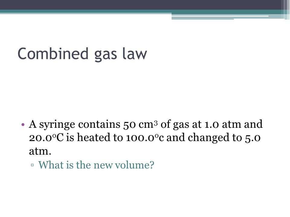 Combined gas law A syringe contains 50 cm3 of gas at 1.0 atm and 20.0oC is heated to 100.0oc and changed to 5.0 atm.