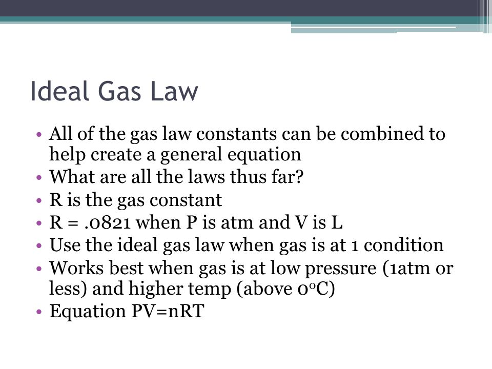 Ideal Gas Law All of the gas law constants can be combined to help create a general equation. What are all the laws thus far