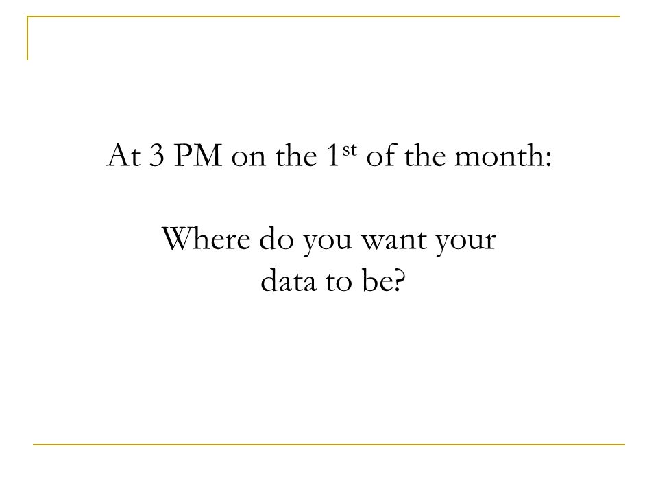 At 3 PM on the 1st of the month: Where do you want your data to be