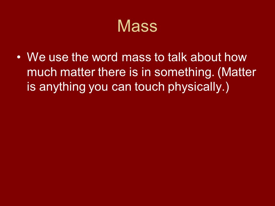 Mass We use the word mass to talk about how much matter there is in something.