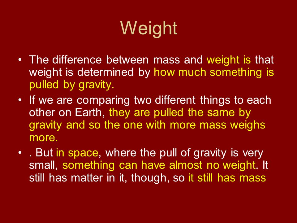 Weight The difference between mass and weight is that weight is determined by how much something is pulled by gravity.