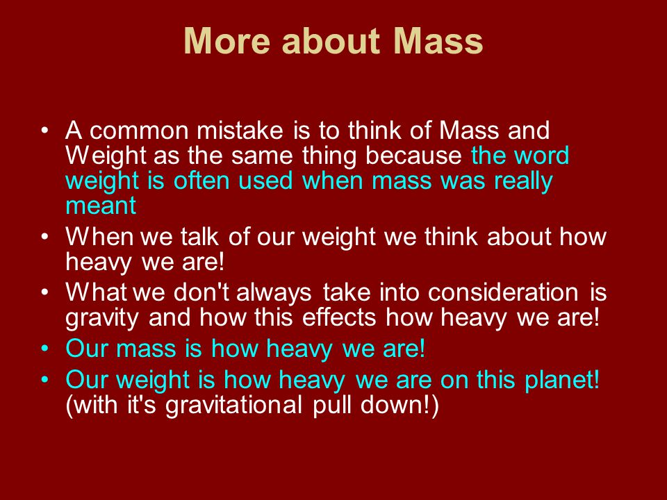 More about Mass A common mistake is to think of Mass and Weight as the same thing because the word weight is often used when mass was really meant.