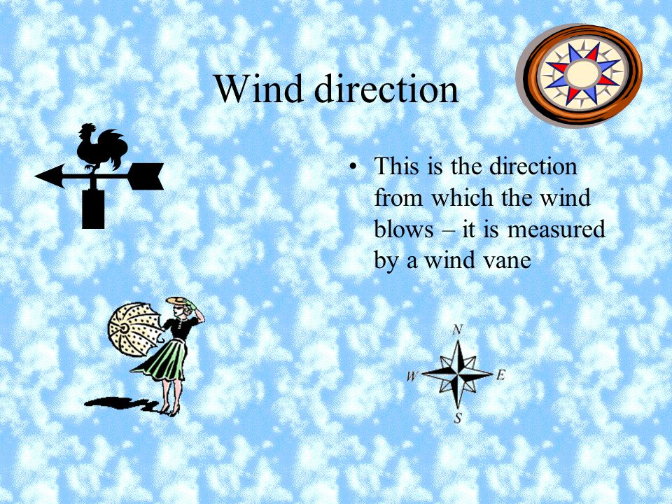 Wind direction This is the direction from which the wind blows – it is measured by a wind vane