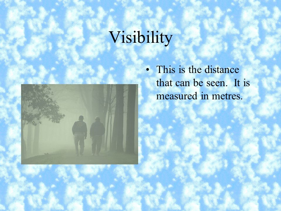 Visibility This is the distance that can be seen. It is measured in metres.