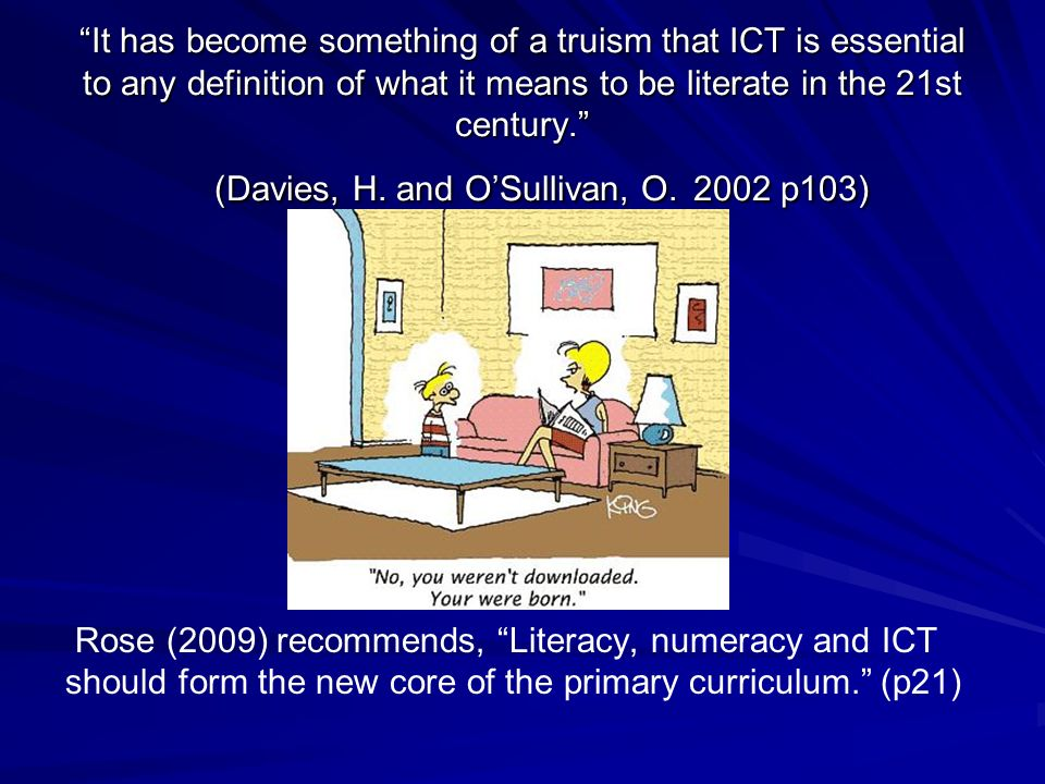 It has become something of a truism that ICT is essential to any definition of what it means to be literate in the 21st century. (Davies, H. and O'Sullivan, O. 2002 p103)