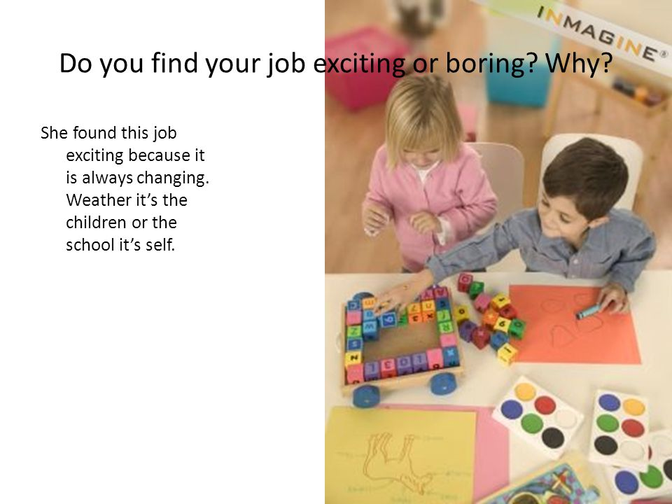 Do you find your job exciting or boring Why