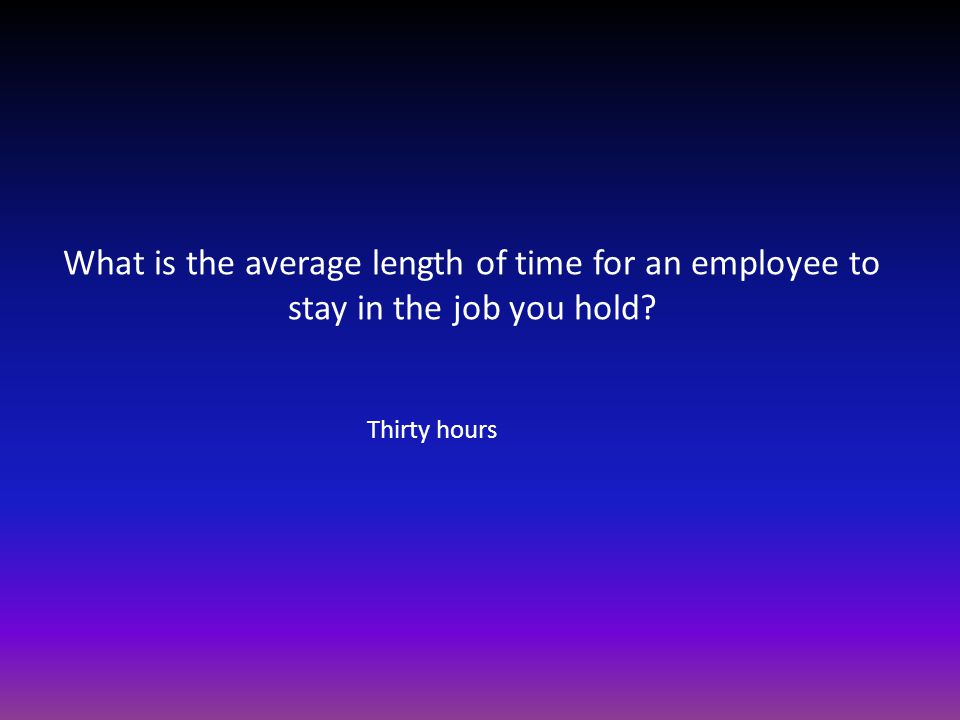 What is the average length of time for an employee to stay in the job you hold