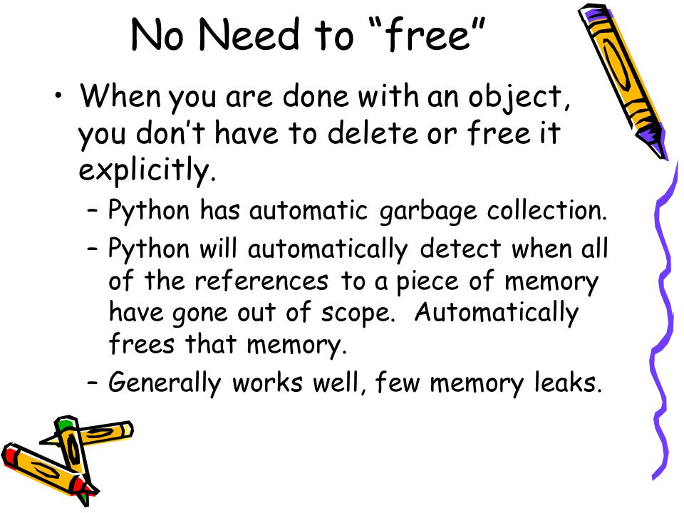 No Need to free When you are done with an object, you don't have to delete or free it explicitly.