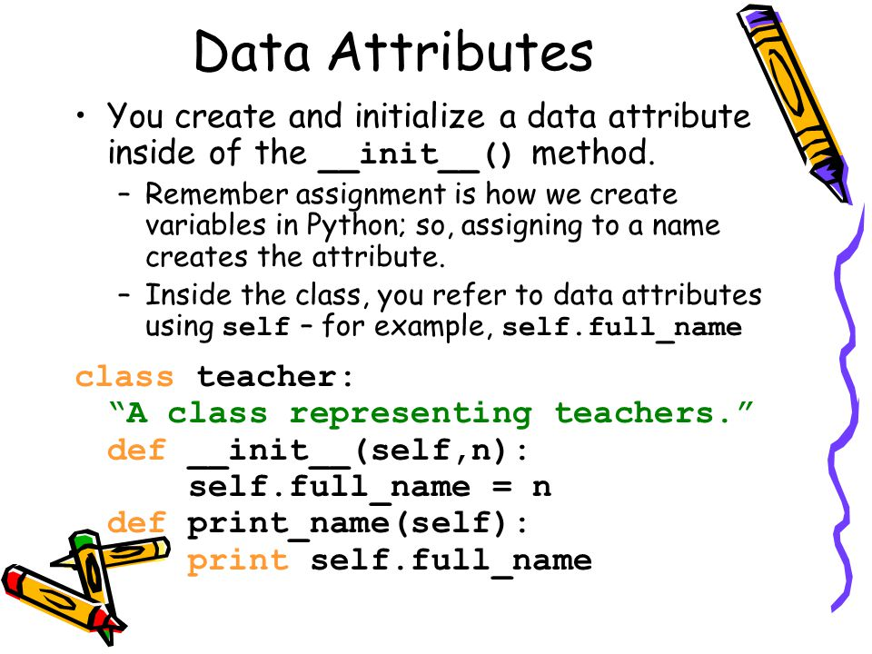 Data Attributes You create and initialize a data attribute inside of the __init__() method.