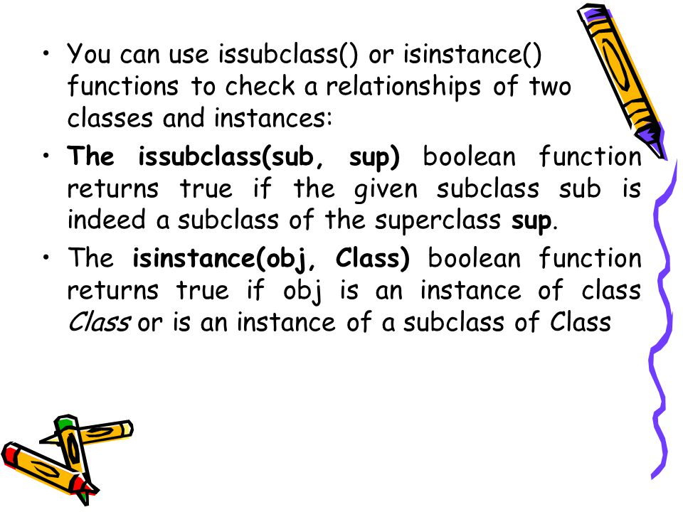 You can use issubclass() or isinstance() functions to check a relationships of two classes and instances: