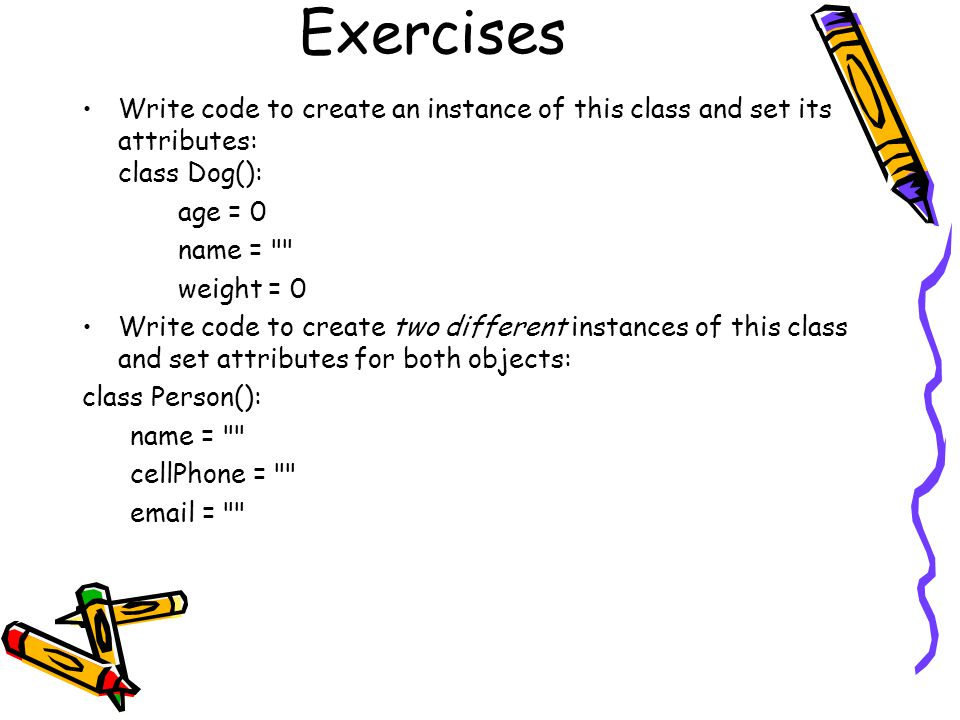 Exercises Write code to create an instance of this class and set its attributes: class Dog(): age = 0.