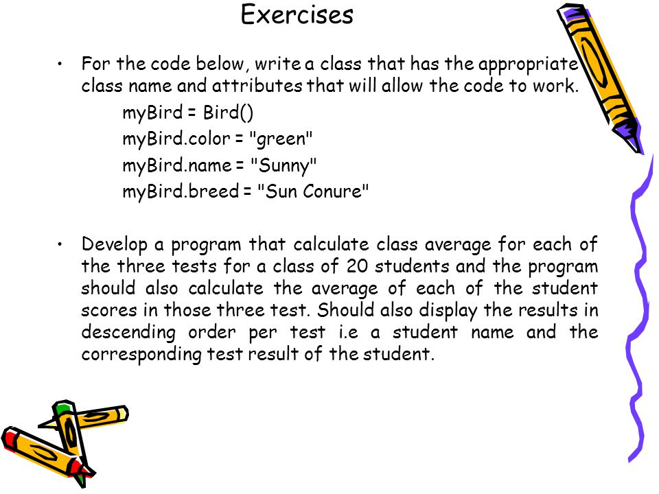 Exercises For the code below, write a class that has the appropriate class name and attributes that will allow the code to work.