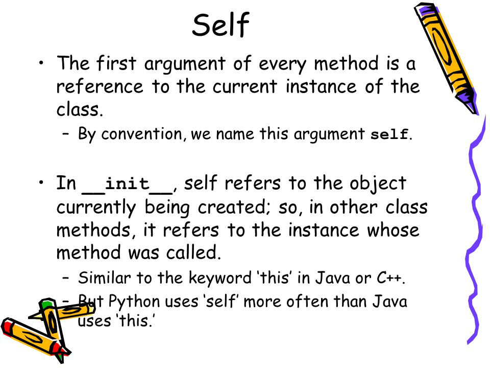 Self The first argument of every method is a reference to the current instance of the class. By convention, we name this argument self.