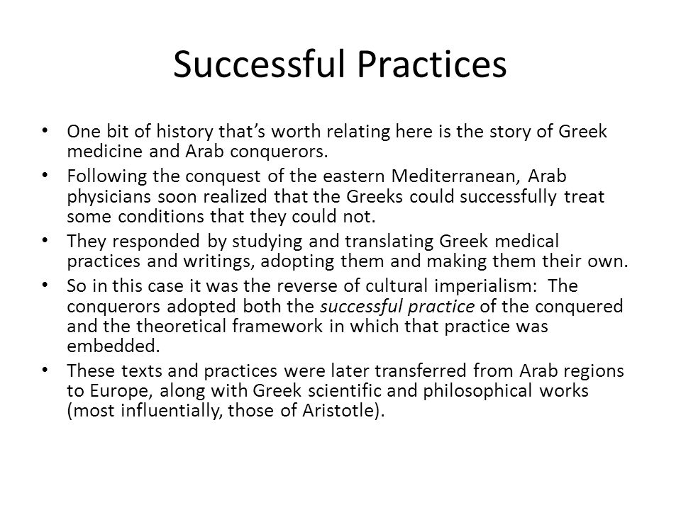 Successful Practices One bit of history that's worth relating here is the story of Greek medicine and Arab conquerors.