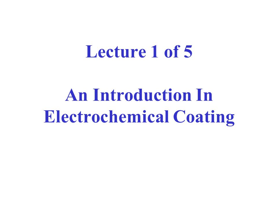 Lecture 1 of 5 An Introduction In Electrochemical Coating