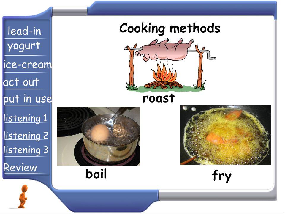 Cooking methods roast boil fry lead-in yogurt ice-cream act out