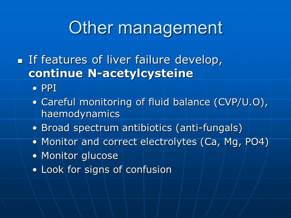 Other managementIf features of liver failure develop, continue N-acetylcysteine. PPI. Careful monitoring of fluid balance (CVP/U.O), haemodynamics.