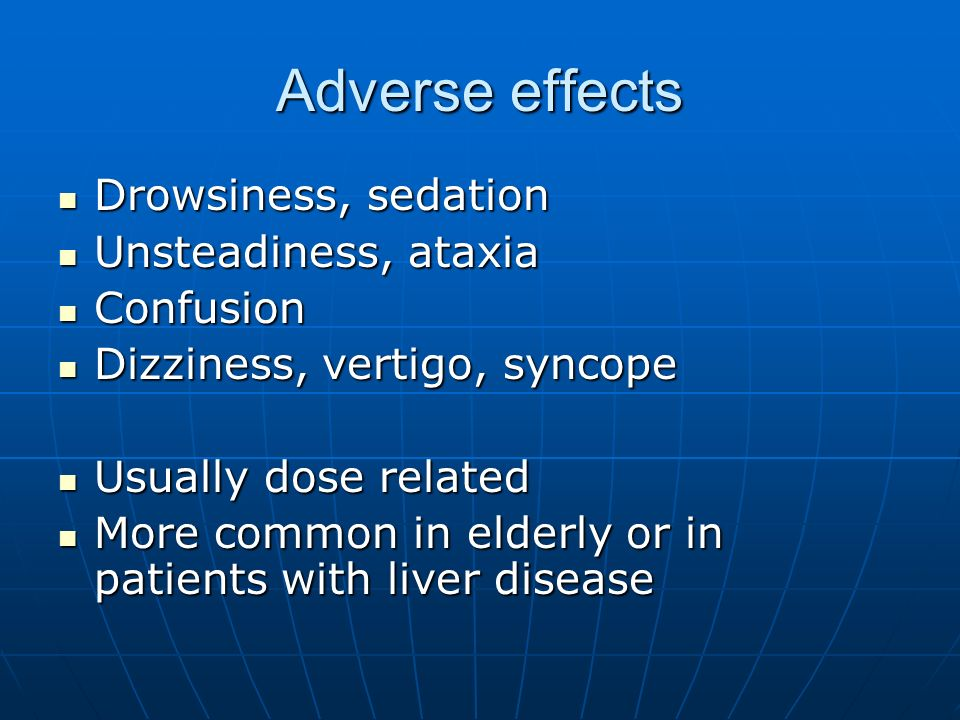 Adverse effects Drowsiness, sedation Unsteadiness, ataxia Confusion