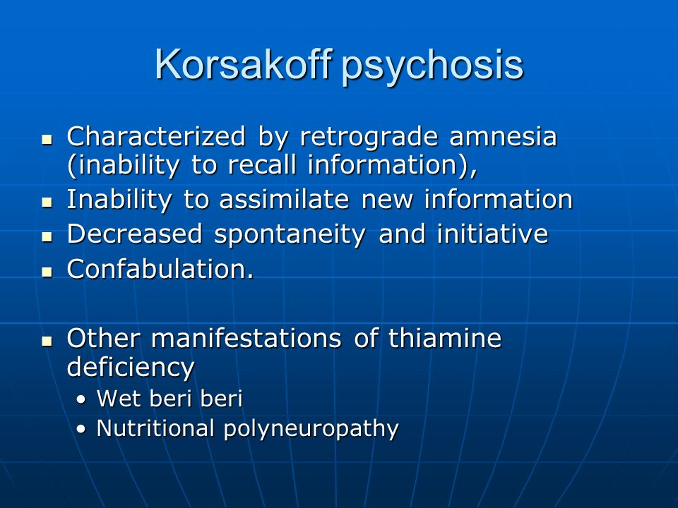 Korsakoff psychosis Characterized by retrograde amnesia (inability to recall information), Inability to assimilate new information.